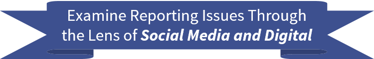 Examine Reporting Issues Through the Lens of Social Media and Digital